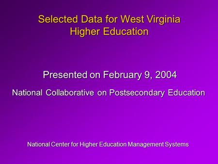 Selected Data for West Virginia Higher Education National Center for Higher Education Management Systems Presented on February 9, 2004 National Collaborative.