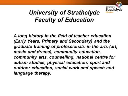 University of Strathclyde Faculty of Education A long history in the field of teacher education (Early Years, Primary and Secondary) and the graduate training.