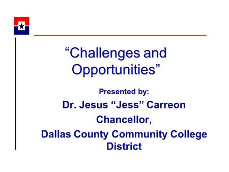 """Challenges and Opportunities"" Presented by: Dr. Jesus ""Jess"" Carreon Chancellor, Dallas County Community College District."