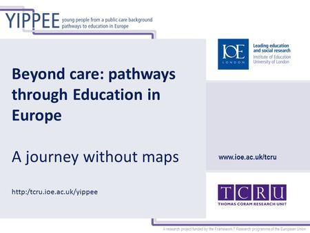 A research project funded by the Framework 7 Research programme of the European Union www.ioe.ac.uk/tcru Beyond care: pathways through Education in Europe.