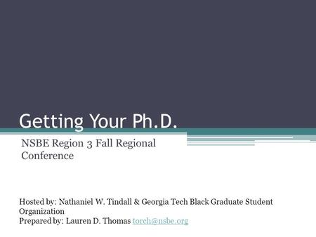 Getting Your Ph.D. NSBE Region 3 Fall Regional Conference Hosted by: Nathaniel W. Tindall & Georgia Tech Black Graduate Student Organization Prepared by: