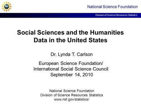 Social Sciences and the Humanities Data in the United States National Science Foundation Division of Science Resources Statistics Dr. Lynda T. Carlson.
