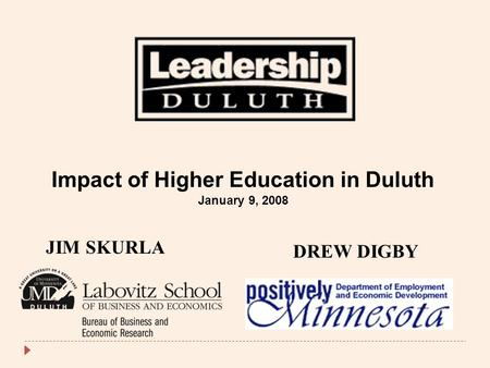 JIM SKURLA DREW DIGBY Impact of Higher Education in Duluth January 9, 2008.