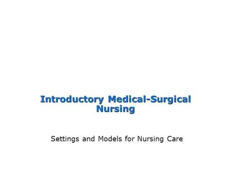 Introductory Medical-Surgical Nursing Settings and Models for Nursing Care.
