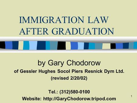 1 IMMIGRATION LAW AFTER GRADUATION by Gary Chodorow of Gessler Hughes Socol Piers Resnick Dym Ltd. (revised 2/20/02) Tel.: (312)580-0100 Website: