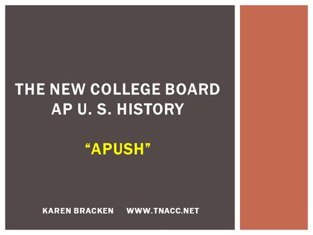 "KAREN BRACKEN WWW.TNACC.NET THE NEW COLLEGE BOARD AP U. S. HISTORY ""APUSH"""