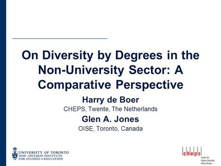 On Diversity by Degrees in the Non-University Sector: A Comparative Perspective Harry de Boer CHEPS, Twente, The Netherlands Glen A. Jones OISE, Toronto,