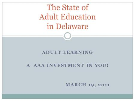 ADULT LEARNING A AAA INVESTMENT IN YOU! MARCH 19, 2011 The State of Adult Education in Delaware.