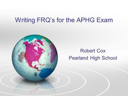 Writing FRQ's for the APHG Exam Robert Cox Pearland High School.