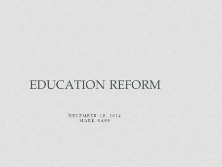 DECEMBER 10, 2014 MARK SASS EDUCATION REFORM. GOALS FOR TODAY Overview of three main pieces of legislation that impact our practice NCLB RTT SB 191 Philosophical.
