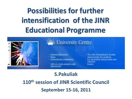 Possibilities for further intensification of the JINR Educational Programme S.Pakuliak 110 th session of JINR Scientific Council September 15-16, 2011.