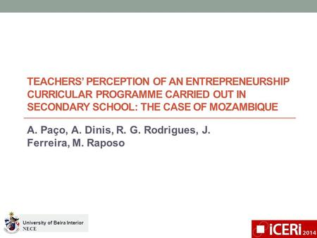 TEACHERS' PERCEPTION OF AN ENTREPRENEURSHIP CURRICULAR PROGRAMME CARRIED OUT IN SECONDARY SCHOOL: THE CASE OF MOZAMBIQUE A. Paço, A. Dinis, R. G. Rodrigues,