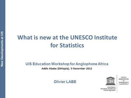 New Developments at UIS What is new at the UNESCO Institute for Statistics UIS Education Workshop for Anglophone Africa Addis Ababa (Ethiopia), 5 November.