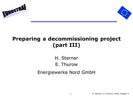 1 Preparing a decommissioning project (part III) H. Sterner E. Thurow Energiewerke Nord GmbH H. Sterner; E. Thurow, EWN, chapter 3.