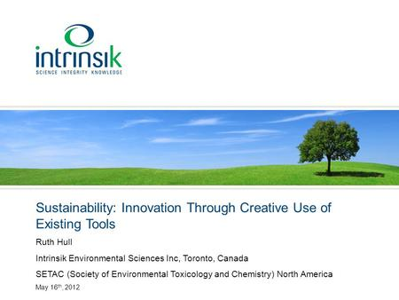 Sustainability: Innovation Through Creative Use of Existing Tools Ruth Hull Intrinsik Environmental Sciences Inc, Toronto, Canada SETAC (Society of Environmental.