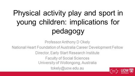 Physical activity play and sport in young children: implications for pedagogy Professor Anthony D Okely National Heart Foundation of Australia Career Development.
