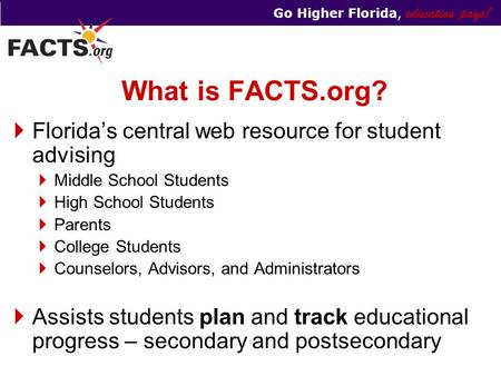 Go Higher Florida, education pays! What is FACTS.org?  Florida's central web resource for student advising  Middle School Students  High School Students.