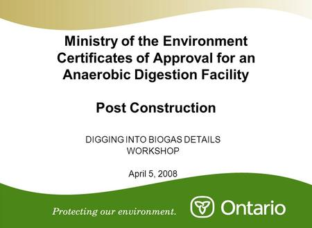 Ministry of the Environment Certificates of Approval for an Anaerobic Digestion Facility Post Construction DIGGING INTO BIOGAS DETAILS WORKSHOP April 5,