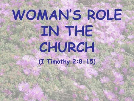 WOMAN'S ROLE IN THE CHURCH (I Timothy 2:8-15). INTRODUCTION Controversial subject The influence of the world on the church (Romans 12:2; Revelation 2,