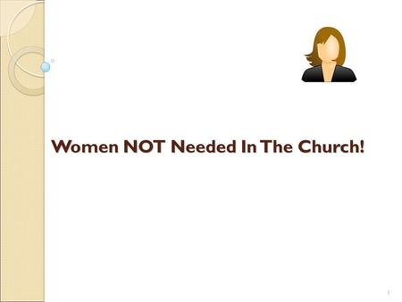 1 Women NOT Needed In The Church!. 2 Women NOT Needed In The Church Women who misrepresent the truth like Sapphira! ◦ Acts 5:1-10; cf. Proverbs 6:16;