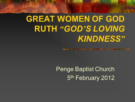"GREAT WOMEN OF GOD RUTH "" GOD ' S LOVING KINDNESS "" Penge Baptist Church 5 th February 2012."