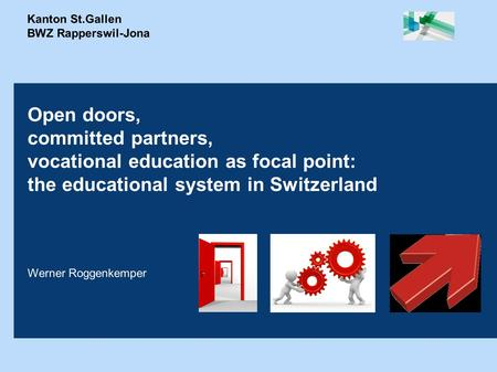 Kanton St.Gallen BWZ Rapperswil-Jona Open doors, committed partners, vocational education as focal point: the educational system in Switzerland Werner.