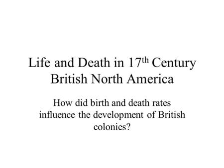 Life and Death in 17 th Century British North America How did birth and death rates influence the development of British colonies?
