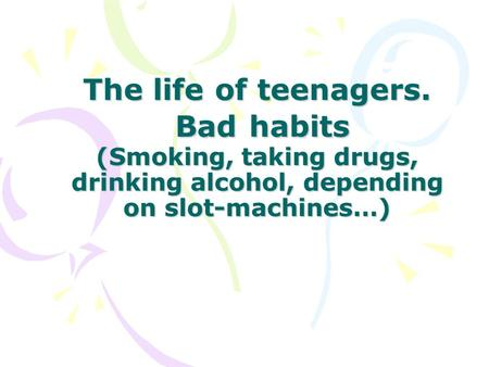 The life of teenagers. Bad habits (Smoking, taking drugs, drinking alcohol, depending on slot-machines…)