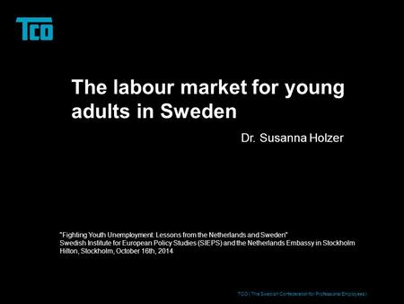 The labour market for young adults in Sweden Dr. Susanna Holzer TCO ( The Swedish Confederation for Professional Employees ) Fighting Youth Unemployment: