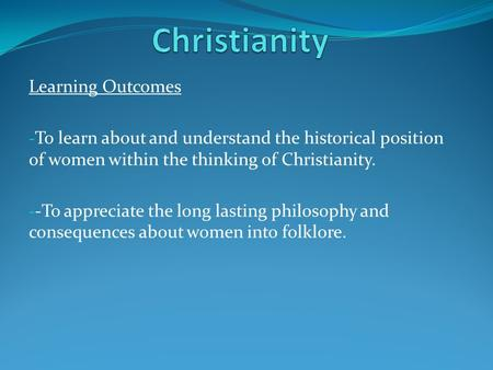 Learning Outcomes - To learn about and understand the historical position of women within the thinking of Christianity. - -To appreciate the long lasting.