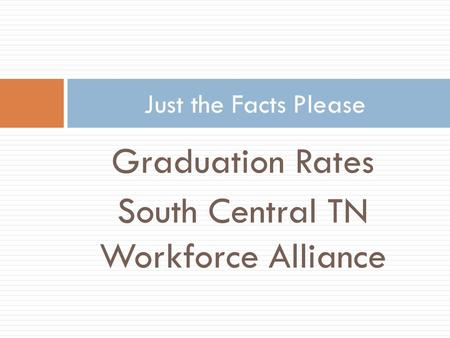 Graduation Rates South Central TN Workforce Alliance Just the Facts Please.