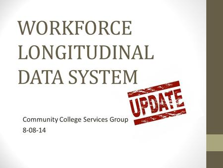 WORKFORCE LONGITUDINAL DATA SYSTEM Community College Services Group 8-08-14.