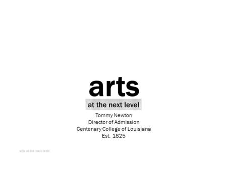 Arts at the next level Tommy Newton Director of Admission Centenary College of Louisiana Est. 1825 arts at the next level.