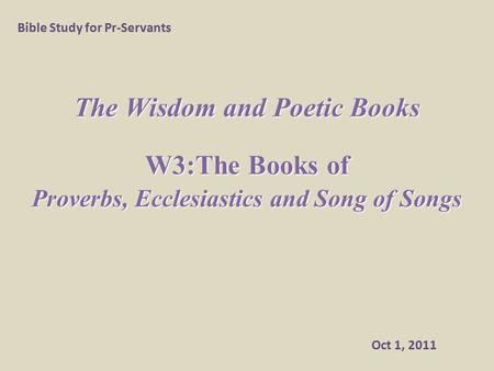 The Wisdom and Poetic Books W3:The Books of Proverbs, Ecclesiastics and Song of Songs Bible Study for Pr-Servants Oct 1, 2011.