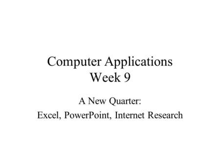 Computer Applications Week 9 A New Quarter: Excel, PowerPoint, Internet Research.