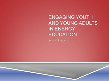 ENGAGING YOUTH AND YOUNG ADULTS IN ENERGY EDUCATION John Killingsworth.