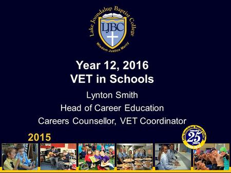 Year 12, 2016 VET in Schools 2015 Lynton Smith Head of Career Education Careers Counsellor, VET Coordinator.