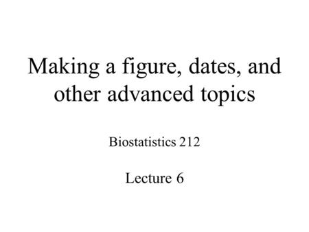 Making a figure, dates, and other advanced topics Biostatistics 212 Lecture 6.