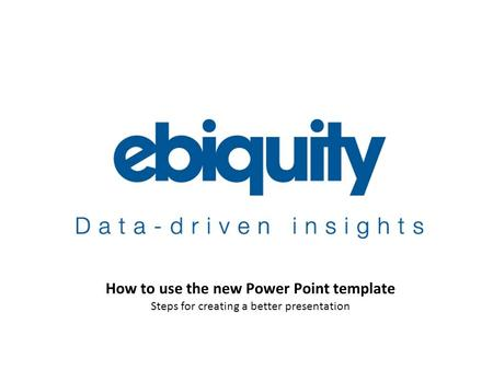 An Ebiquity company How <strong>to</strong> use the new Power Point <strong>template</strong> Steps for creating a better presentation.