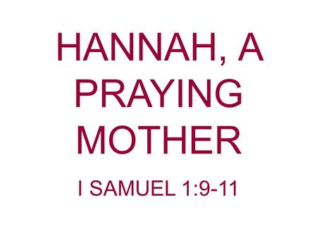 "HANNAH, A PRAYING MOTHER I SAMUEL 1:9-11. ""A mother in her office holds the key to the soul"" ""A child without godly parents is underprivileged"" ""No man."