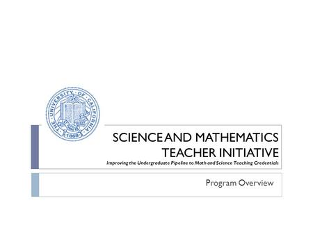 SCIENCE AND MATHEMATICS TEACHER INITIATIVE Improving the Undergraduate Pipeline to Math and Science Teaching Credentials Program Overview.