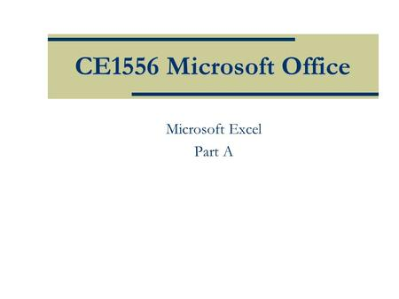 CE1556 Microsoft Office Microsoft Excel Part A. Objectives  Define worksheets and workbooks  Use spreadsheets across disciplines  Plan for good workbook.
