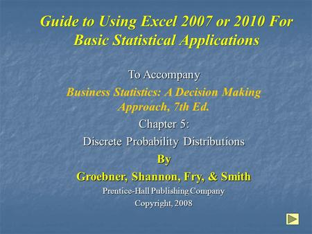 Guide to Using Excel 2007 or 2010 For Basic Statistical Applications To Accompany Business Statistics: A Decision Making Approach, 7th Ed. Chapter 5: Discrete.