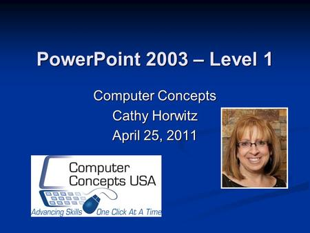 PowerPoint 2003 – Level 1 Computer Concepts Cathy Horwitz April 25, 2011.