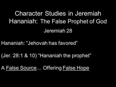 "Character Studies in Jeremiah Hananiah: The False Prophet of God Jeremiah 28 Hananiah: ""Jehovah has favored"" (Jer. 28:1 & 10) ""Hananiah the prophet"" A."