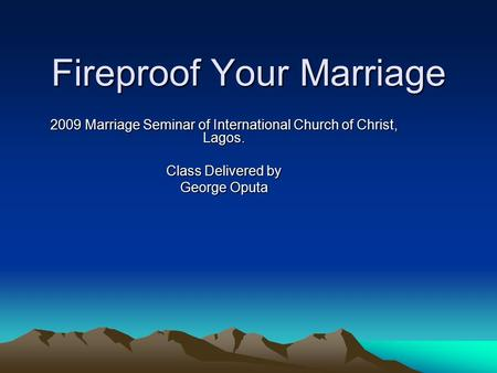 Fireproof Your Marriage 2009 Marriage Seminar of International Church of Christ, Lagos. Class Delivered by George Oputa.