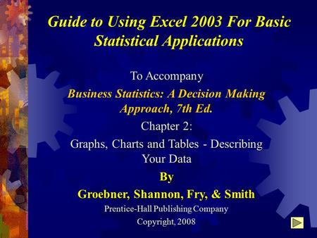 Guide to Using Excel 2003 For Basic Statistical Applications To Accompany Business Statistics: A Decision Making Approach, 7th Ed. Chapter 2: Graphs, Charts.