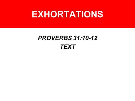 EXHORTATIONS PROVERBS 31:10-12 TEXT. EXHORTATIONS – WOMEN HOW DO YOU BECOME VIRTUOUS? –PROV. 14:1 –PROV. 5:1-6 –PROV. 19:14 –PROV. 11:16 –PROV. 31:13-15,
