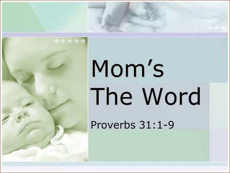 "Mom's The Word Proverbs 31:1-9. ""The words of King Lemuel, an oracle that his mother taught him…"" ""The words of King Lemuel, an oracle that his mother."