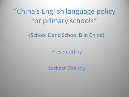 """China's English language policy for primary schools"" (School C and School D in China) Presented by Sarbast Zakhoy."